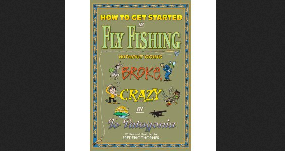 Review: How To Get Started In Fly Fishing Without Going Broke, Crazy, Or To Patagonia